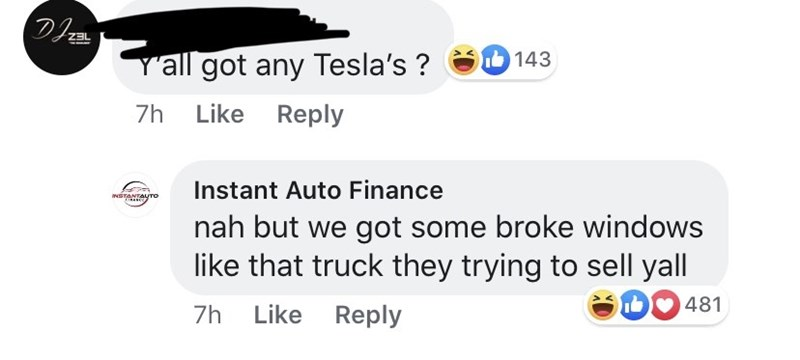 Text - DI Yall got any Tesla's? ZBL 143 Like Reply 7h Instant Auto Finance NSTANTAUTO nah but we got some broke windows like that truck they trying to sell yall D 481 Like Reply 7h