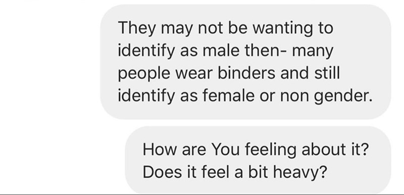 Text - They may not be wanting to identify as male then- many people wear binders and still identify as female or non gender. How are You feeling about it? Does it feel a bit heavy?