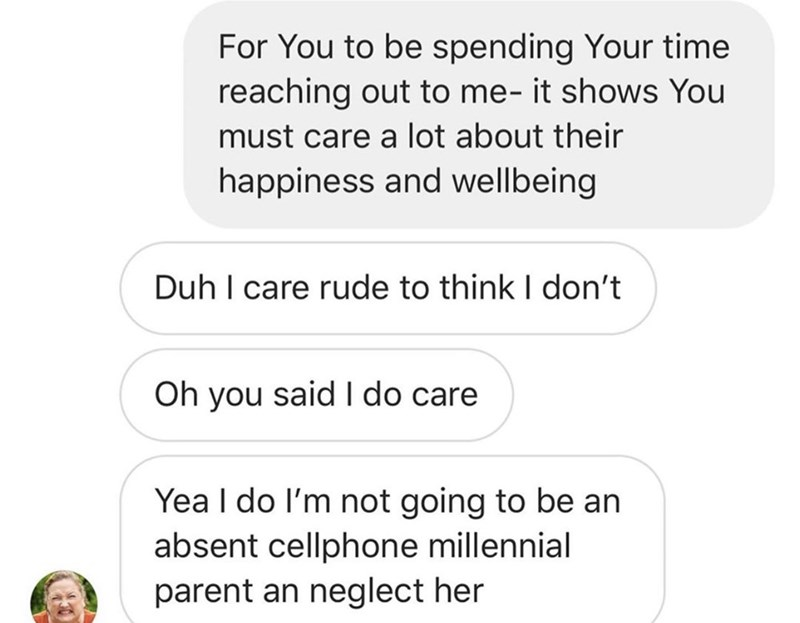 Text - For You to be spending Your time reaching out to me- it shows You must care a lot about their happiness and wellbeing Duh I care rude to think I don't Oh you said l do care Yea I do I'm not going to be an absent cellphone millennial parent an neglect her