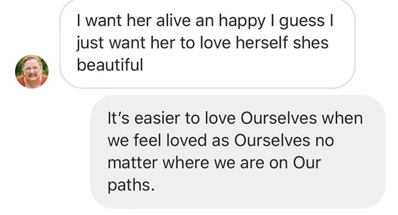 Text - I want her alive an happy I guess I just want her to love herself shes beautiful It's easier to love Ourselves when we feel loved as Ourselves no matter where we are on Our paths.