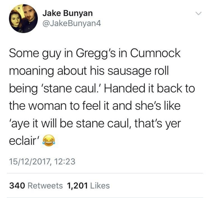 Text - Jake Bunyan @JakeBunyan4 Some guy in Gregg's in Cumnock moaning about his sausage roll being 'stane caul. Handed it back to the woman to feel it and she's like 'aye it will be stane caul, that's yer eclair 15/12/2017, 12:23 340 Retweets 1,201 Likes
