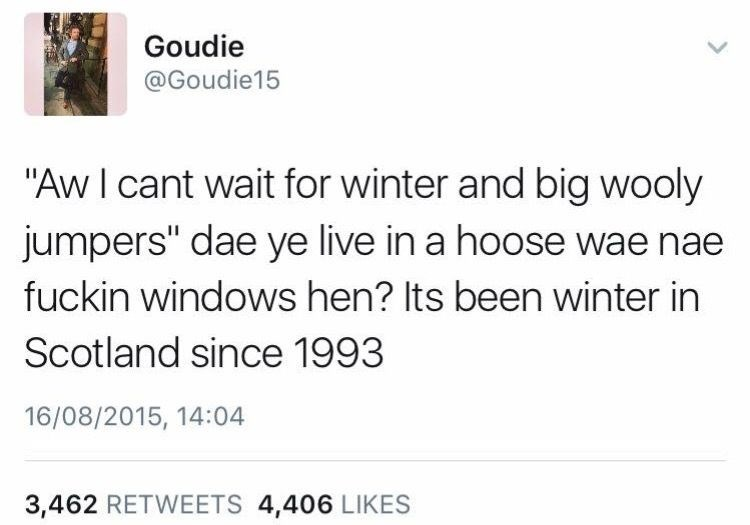 """Text - Goudie @Goudie15 """"Aw I cant wait for winter and big wooly jumpers"""" dae ye live in a hoose wae nae fuckin windows hen? Its been winter in Scotland since 1993 16/08/2015, 14:04 3,462 RETWEETS 4,406 LIKES"""