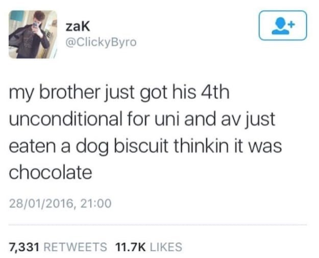 Text - zaK @ClickyByro my brother just got his 4th unconditional for uni and av just eaten a dog biscuit thinkin it was chocolate 28/01/2016, 21:00 7,331 RETWEETS 11.7K LIKES