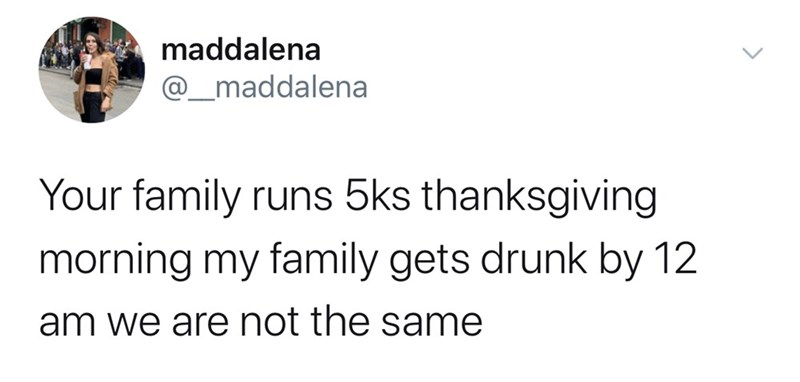 Text - maddalena @_maddalena Your family runs 5ks thanksgiving morning my family gets drunk by 12 am we are not the same