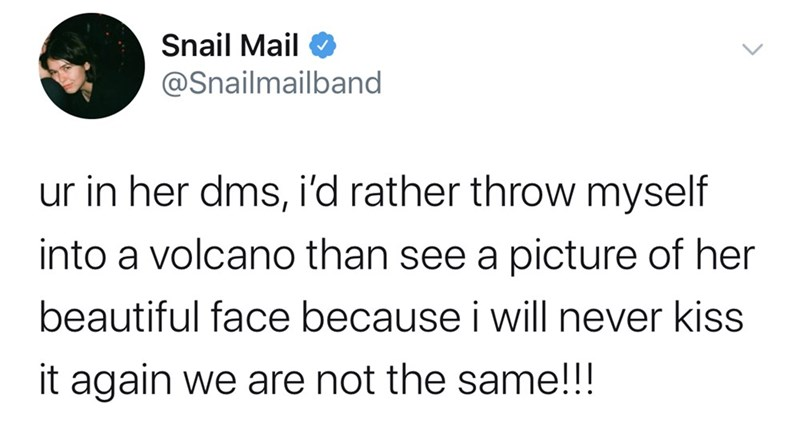 Text - Snail Mail @Snailmailband ur in her dms, i'd rather throw myself into a volcano than see a picture of her beautiful face because i will never kiss it again we are not the same!!!