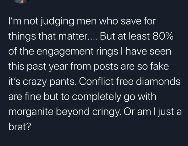 Text - I'm not judging men who save for things that matter.... But at least 80% of the engagement rings I have seen this past year from posts are so fake it's crazy pants. Conflict free diamonds are fine but to completely go with morganite beyond cringy. Or am l just a brat?