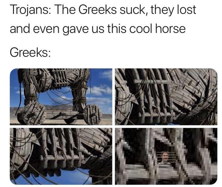 Tire - Trojans: The Greeks suck, they lost and even gave us this cool horse Greeks: