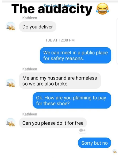 Text - The audacity See Late nd ates Kathleen Do you deliver TUE AT 12:08 PM We can meet in a public place for safety reasons. Kathleen Me and my husband are homeless so we are also broke Ok. How are you planning to pay for these shoe? Kathleen Can you please do it for free Sorry but no