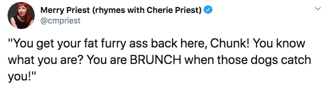 """Text - Merry Priest (rhymes with Cherie Priest) @cmpriest """"You get your fat furry ass back here, Chunk! You know what you are? You are BRUNCH when those dogs catch you!"""""""