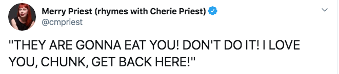 """Text - Merry Priest (rhymes with Cherie Priest) @cmpriest """"THEY ARE GONNA EAT YOU! DON'T DO IT! I LOVE YOU, CHUNK, GET BACK HERE!"""""""