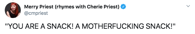 """Text - Merry Priest (rhymes with Cherie Priest) @cmpriest """"YOU ARE A SNACK! A MOTHERFUCKING SNACK!"""""""