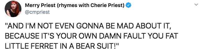 """Text - Merry Priest (rhymes with Cherie Priest) @cmpriest """"AND I'M NOT EVEN GONNA BE MAD ABOUT IT, BECAUSE IT'S YOUR OWN DAMN FAULT YOU FAT LITTLE FERRET IN A BEAR SUIT!"""""""