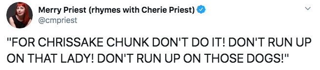 """Text - Merry Priest (rhymes with Cherie Priest) @cmpriest """"FOR CHRISSAKE CHUNK DON'T DO IT! DON'T RUN UP ON THAT LADY! DON'T RUN UP ON THOSE DOGS!"""""""