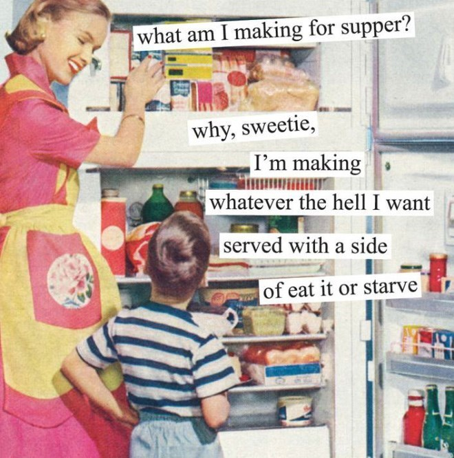 Grocery store - what am I making for supper? why, sweetie, ,I'm making whatever the hell I want served with a side of eat it or starve