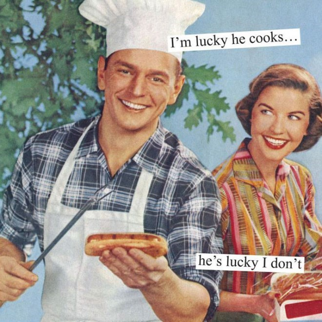 Cook - I'm lucky he cooks... he's lucky I don't