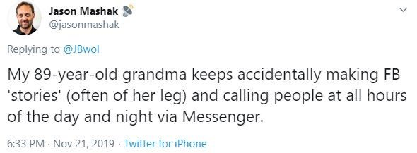 Text - Jason Mashak @jasonmashak Replying to @JBwol My 89-year-old grandma keeps accidentally making FB 'stories' (often of her leg) and calling people at all hours of the day and night via Messenger. 6:33 PM Nov 21, 2019 Twitter for iPhone