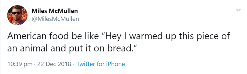 "Text - Miles McMullen @MilesMcMullen American food be like ""Hey I warmed up this piece of an animal and put it on bread."" 10:39 pm · 22 Dec 2018 · Twitter for iPhone"