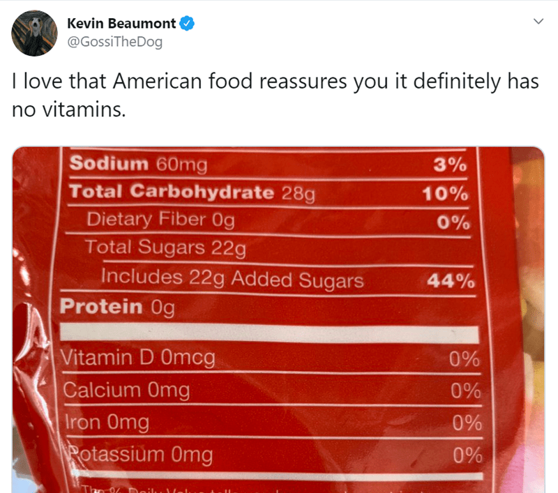 Text - Kevin Beaumont @GossiTheDog I love that American food reassures you it definitely has no vitamins. Sodium 60mg Total Carbohydrate 28g 10% Dietary Fiber 0g Total Sugars 22g 0% Includes 22g Added Sugars 44% Protein 0g Vitamin D Omcg 0% Calcium 0mg Iron 0mg Potassium Omg 0% 0% 0% The 96 Dailu a