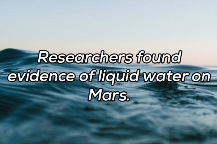 Water - Researchers found evidence of liquid water on Mars.