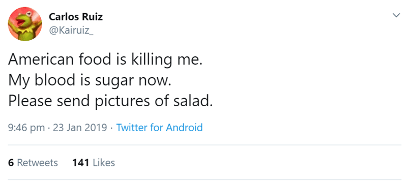 Text - Carlos Ruiz @Kairuiz_ American food is killing me. My blood is sugar now. Please send pictures of salad. 9:46 pm · 23 Jan 2019 · Twitter for Android 141 Likes 6 Retweets
