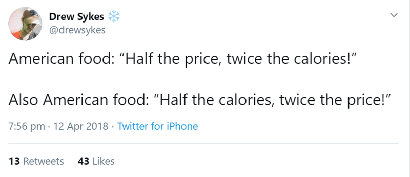 "Text - Drew Sykes @drewsykes American food: ""Half the price, twice the calories!"" Also American food: ""Half the calories, twice the price!"" 7:56 pm · 12 Apr 2018 · Twitter for iPhone 43 Likes 13 Retweets <>"