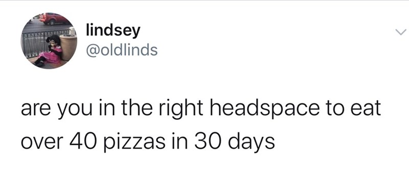 Text - lindsey @oldlinds are you in the right headspace to eat over 40 pizzas in 30 days