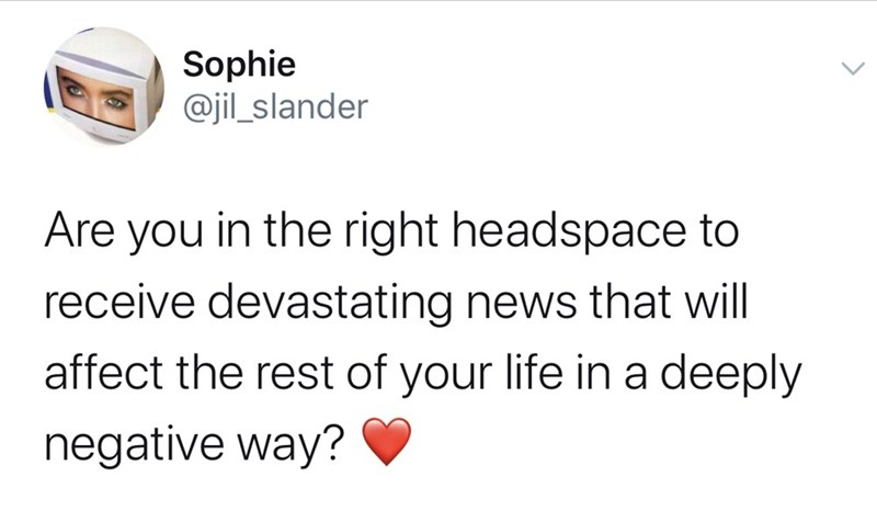 Text - Sophie @jil_slander Are you in the right headspace to receive devastating news that will affect the rest of your life in a deeply negative way?