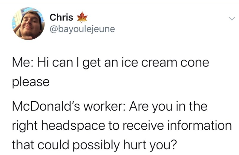 Text - Chris @bayoulejeune Me: Hi can get an ice cream cone please McDonald's worker: Are you in the right headspace to receive information that could possibly hurt you?
