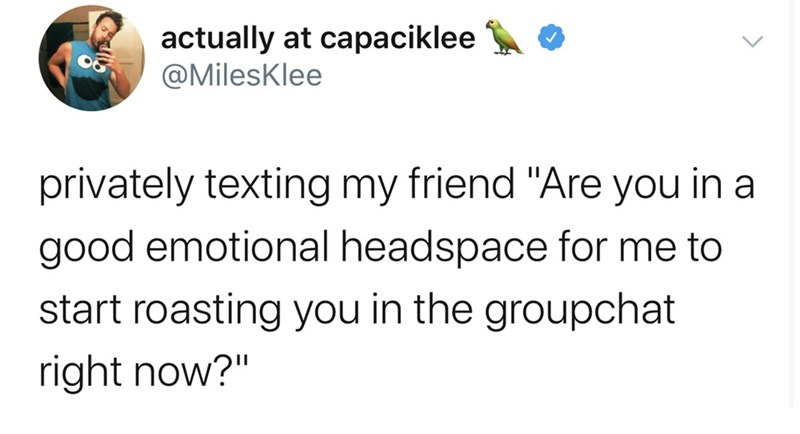 """Text - actually at capaciklee @MilesKlee privately texting my friend """"Are you in a good emotional headspace for me to start roasting you in the groupchat right now?"""""""