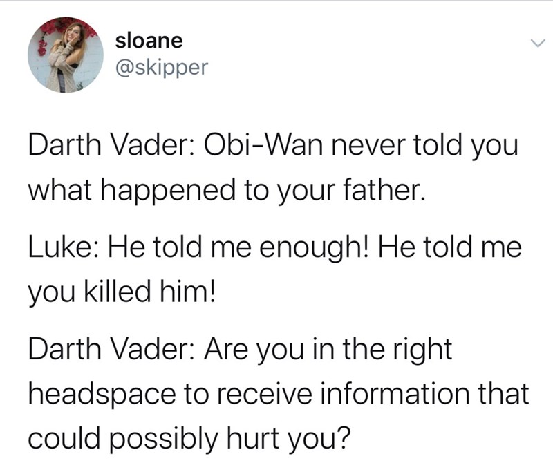 Text - sloane @skipper Darth Vader: Obi-Wan never told you what happened to your father. Luke: He told me enough! He told me you killed him! Darth Vader: Are you in the right headspace to receive information that could possibly hurt you?