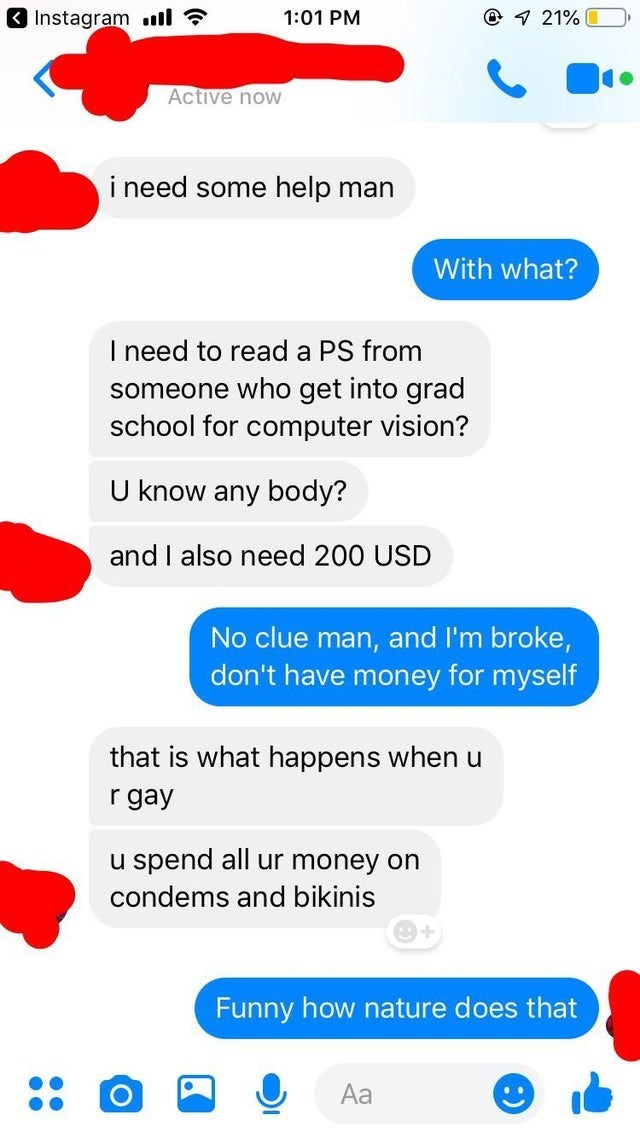 Text - @1 21%0 Instagram 1:01 PM Active now i need some help man With what? I need to read a PS from someone who get into grad school for computer vision? U know any body? and I also need 200 USD No clue man, and I'm broke, don't have money for myself that is what happens when u r gay u spend all ur money on condems and bikinis Funny how nature does that Aa