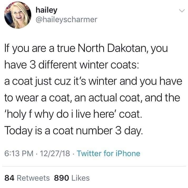Text - hailey @haileyscharmer If you are a true North Dakotan, you have 3 different winter coats: a coat just cuz it's winter and you have to wear a coat, an actual coat, and the 'holy f why do i live here' coat. Today is a coat number 3 day. 6:13 PM 12/27/18 Twitter for iPhone 84 Retweets 890 Likes