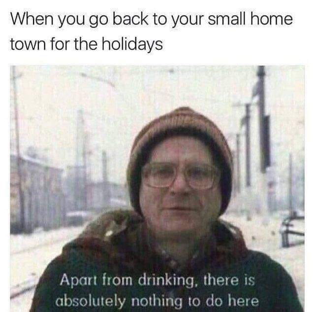 Text - When you go back to your small home town for the holidays Apart from drinking, there is absolutely nothing to do here