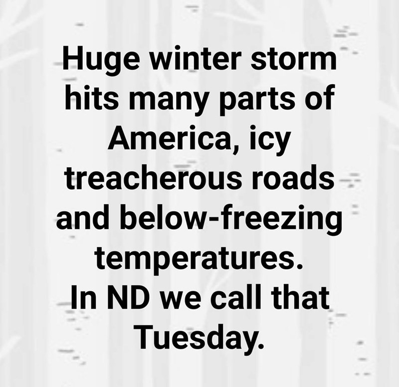 Text - Huge winter storm hits many parts of America, icy treacherous roads and below-freezing temperatures. In ND we call that Tuesday.