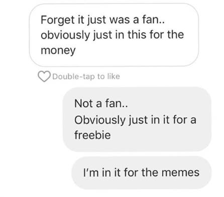 Text - Forget it just was a fan.. obviously just in this for the money Double-tap to like Not a fan.. Obviously just in it for a freebie I'm in it for the memes