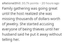 Text - aRationalShill 30.7k points 20 hours ago Family gathering was going great until the host realized she was missing thousands of dollars worth of jewelry. She started accusing everyone of being thieves until her husband said he put it away without telling her.