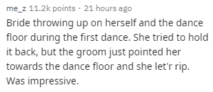 Text - e_z 11.2k points 21 hours ago Bride throwing up on herself and the dance floor during the first dance. She tried to hold it back, but the groom just pointed her towards the dance floor and she let'r rip. Was impressive.