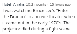 """Text - Hotel_Arrakis 10.2k points 18 hours ago I was watching Bruce Lee's """"Enter the Dragon"""" in a movie theater when it came out in the early 1970's. The projector died during a fight scene."""