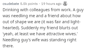 Text - csudebate 5.5k points 19 hours ago S Drinking with colleagues from work. A guy was needling me and a friend about how out of shape we are (it was fair and light- hearted). Suddenly my friend blurts out yeah, at least we have attractive wives. Needling guy's wife was standing right there