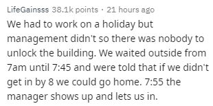 Text - LifeGainsss 38.1k points 21 hours ago We had to work on a holiday but management didnt so there was nobody to unlock the building. We waited outside from 7am until 7:45 and were told that if we didn't get in by 8 we could go home. 7:55 the manager shows up and lets us in.