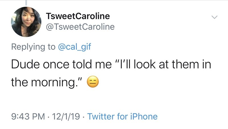 "Text - TsweetCaroline @TsweetCaroline Replying to @cal_gif Dude once told me ""I'll look at them in the morning."" 9:43 PM 12/1/19 Twitter for iPhone"
