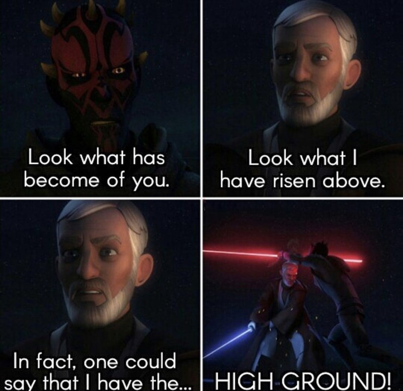 Fictional character - Look what has become of you Look what I have risen above. In fact, one could say that I have the... HIGH GROUND!
