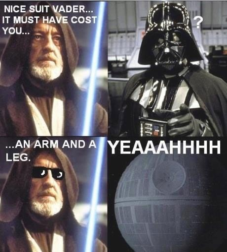 Darth vader - NICE SUIT VADER... IT MUST HAVE COST YOU... ..AN ARM AND A YEAAAHHHH LEG.