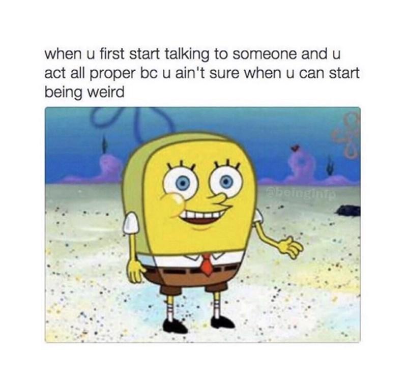 Cartoon - when u first start talking to someone and u act all proper bcu ain't sure when u can start being weird ebeingintp