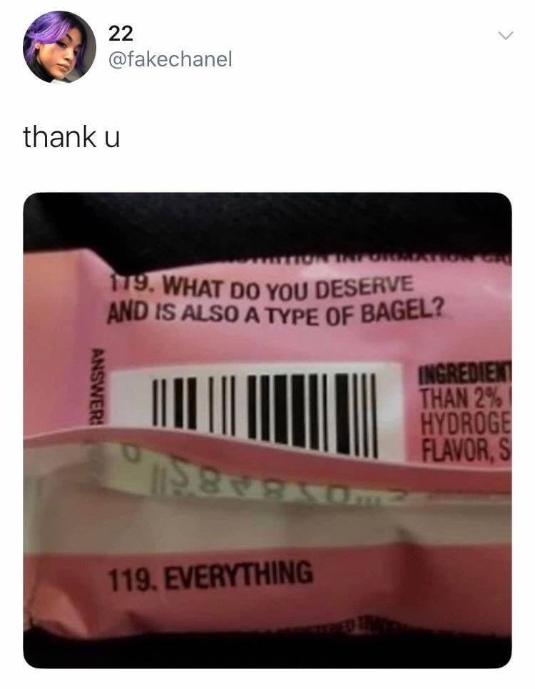 Pink - 22 @fakechanel thank u 79. WHAT DO YOU DESERVE AND IS ALSO A TYPE OF BAGEL? INGREDIENT THAN 2% HYDROGE FLAVOR,S 119. EVERYTHING ANSWER