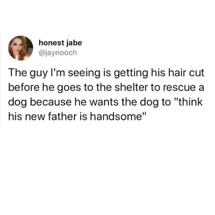 """Text - honest jabe @jaynooch The guy I'm seeing is getting his hair cut before he goes to the shelter to rescue a dog because he wants the dog to """"think his new father is handsome"""""""