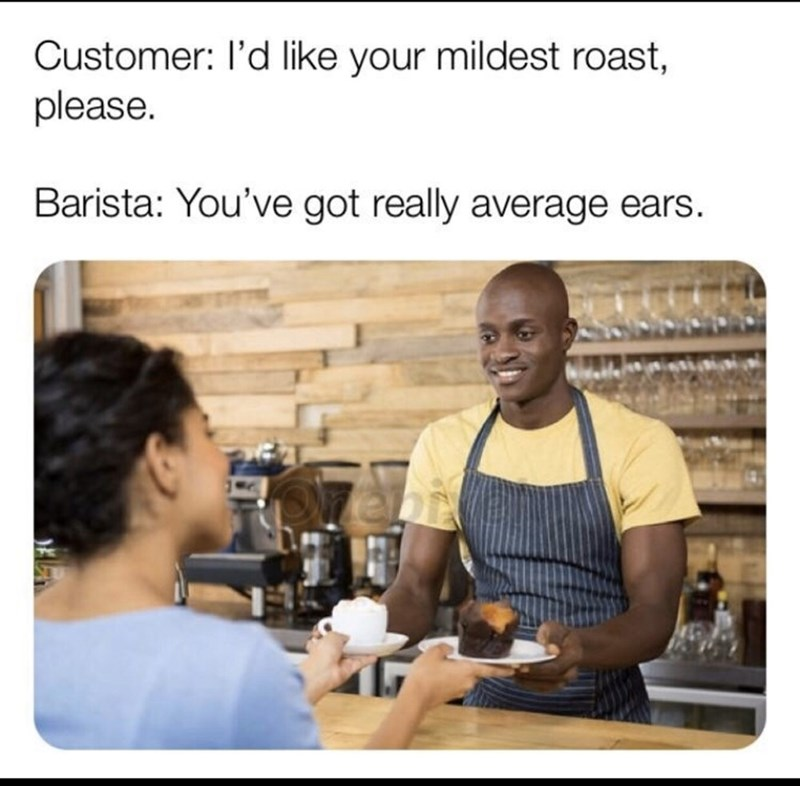 Product - Customer: l'd like your mildest roast, please. Barista: You've got really average ears.