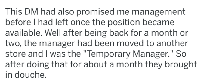 "Text - This DM had also promised me management before I had left once the position became available. Well after being back for a month or two, the manager had been moved to another store and I was the ""Temporary Manager."" So after doing that for about a month they brought in douche."