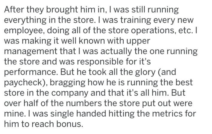 Text - After they brought him in, I was still running everything in the store. I was training every new employee, doing all of the store operations, etc. I was making it well known with upper management that I was actually the one running the store and was responsible for it's performance. But he took all the glory (and paycheck), bragging how he is running the best store in the company and that it's all him. But over half of the numbers the store put out were mine. I was single handed hitting t