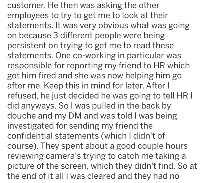 Text - customer. He then was asking the other employees to try to get me to look at their statements. It was very obvious what was going on because 3 different people were being persistent on trying to get me to read these statements. One co-working in particular was responsible for reporting my friend to HR which got him fired and she was now helping him go after me. Keep this in mind for later. After I refused, he just decided he was going to tell HR I did anyways. So I was pulled in the back